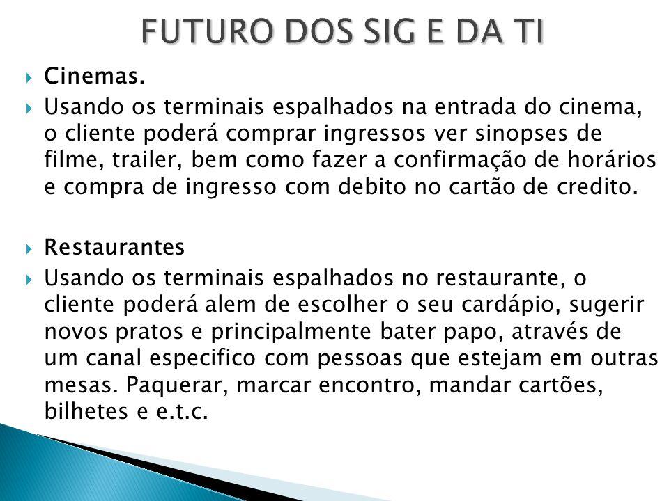 FUTURO DOS SIG E DA TI  Cinemas.  Usando os terminais espalhados na entrada do cinema, o cliente poderá comprar ingressos ver sinopses de filme, tra