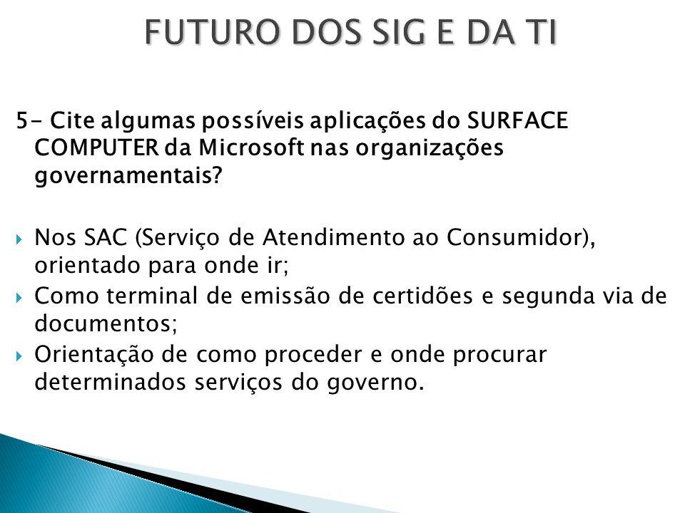 FUTURO DOS SIG E DA TI 5- Cite algumas possíveis aplicações do SURFACE COMPUTER da Microsoft nas organizações governamentais?  Nos SAC (Serviço de At