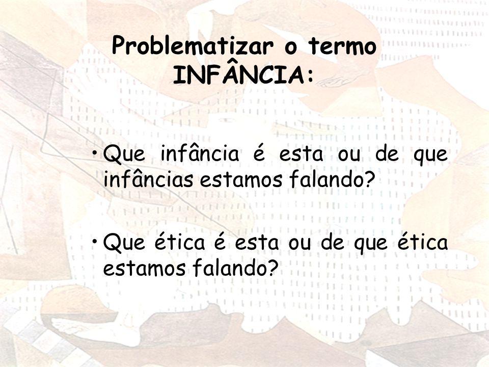 Problematizar o termo INFÂNCIA: Que infância é esta ou de que infâncias estamos falando.