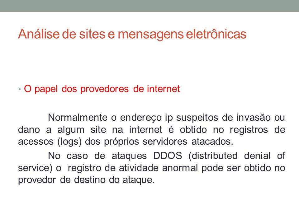 Análise de sites e mensagens eletrônicas O papel dos provedores de internet Normalmente o endereço ip suspeitos de invasão ou dano a algum site na internet é obtido no registros de acessos (logs) dos próprios servidores atacados.