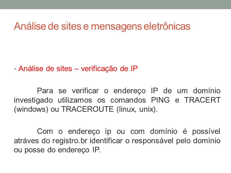 Análise de sites e mensagens eletrônicas Análise de sites – verificação de IP Para se verificar o endereço IP de um domínio investigado utilizamos os comandos PING e TRACERT (windows) ou TRACEROUTE (linux, unix).
