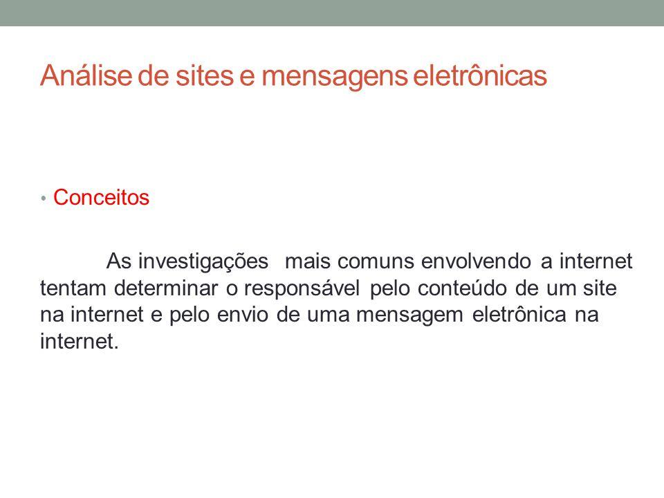 Análise de sites e mensagens eletrônicas Conceitos As investigações mais comuns envolvendo a internet tentam determinar o responsável pelo conteúdo de um site na internet e pelo envio de uma mensagem eletrônica na internet.
