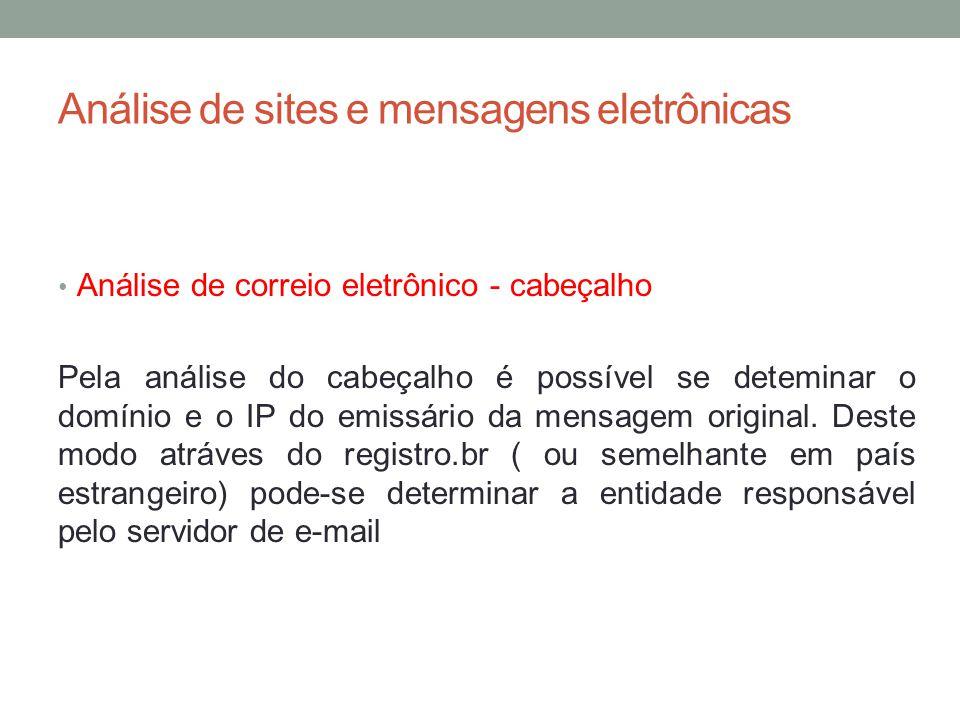 Análise de sites e mensagens eletrônicas Análise de correio eletrônico - cabeçalho Pela análise do cabeçalho é possível se deteminar o domínio e o IP do emissário da mensagem original.