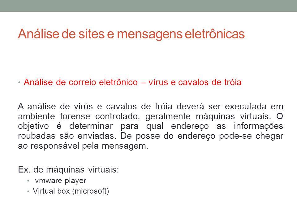 Análise de sites e mensagens eletrônicas Análise de correio eletrônico – vírus e cavalos de tróia A análise de virús e cavalos de tróia deverá ser executada em ambiente forense controlado, geralmente máquinas virtuais.
