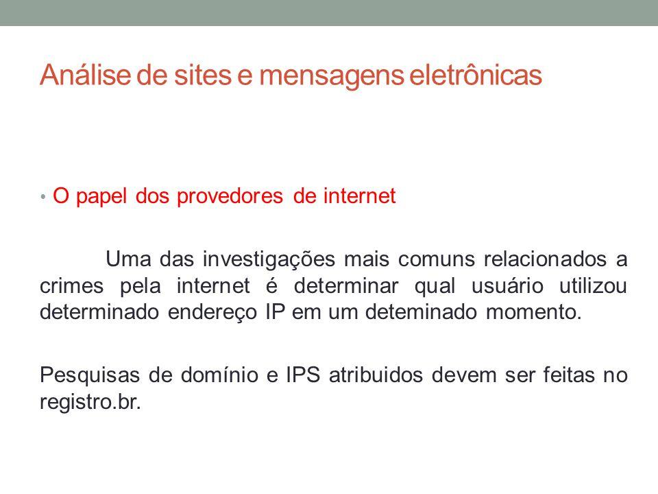 Análise de sites e mensagens eletrônicas O papel dos provedores de internet Uma das investigações mais comuns relacionados a crimes pela internet é determinar qual usuário utilizou determinado endereço IP em um deteminado momento.