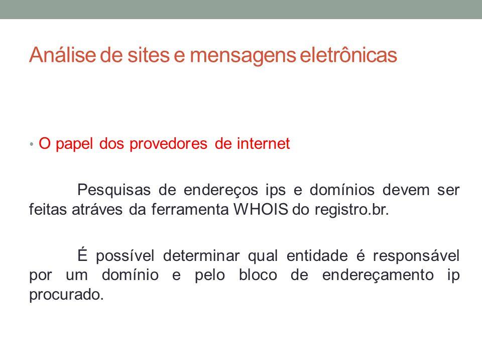 Análise de sites e mensagens eletrônicas O papel dos provedores de internet Pesquisas de endereços ips e domínios devem ser feitas atráves da ferramenta WHOIS do registro.br.
