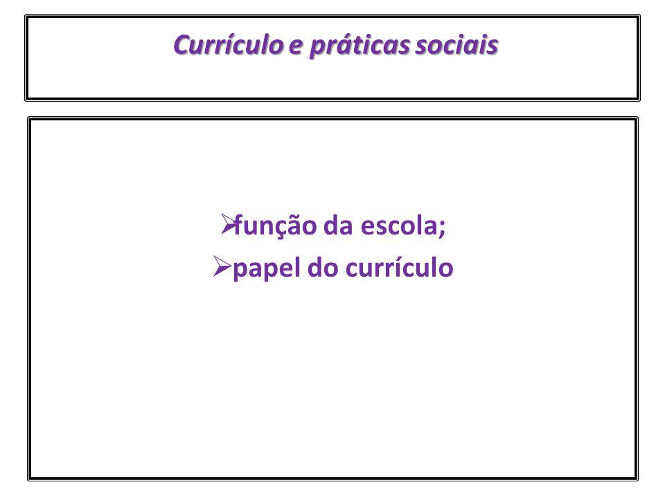 Currículo e práticas sociais Currículo e práticas sociais  função da escola;  papel do currículo