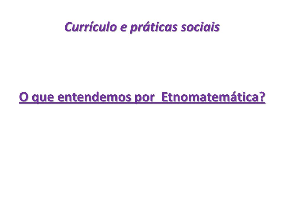 Currículo e práticas sociais O que entendemos por Etnomatemática?