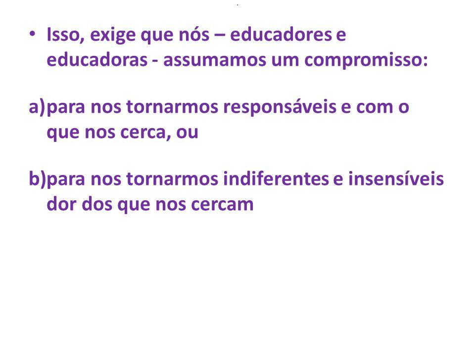 . Isso, exige que nós – educadores e educadoras - assumamos um compromisso: a)para nos tornarmos responsáveis e com o que nos cerca, ou b)para nos tornarmos indiferentes e insensíveis dor dos que nos cercam