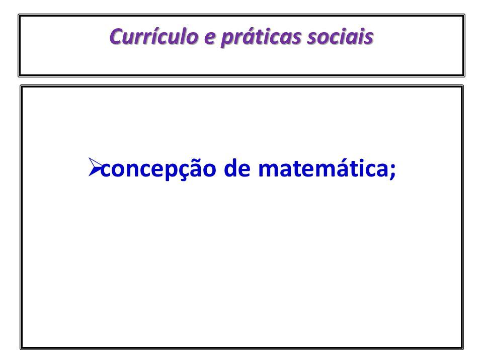 Currículo e práticas sociais SOBRE AS MATEMÁTICAS As diferentes práticas sociais produzem diferentes matemáticas que se diferenciam, entre outros aspectos, por sua linguagem, procedimentos e processos de legitimação O que isso significa?