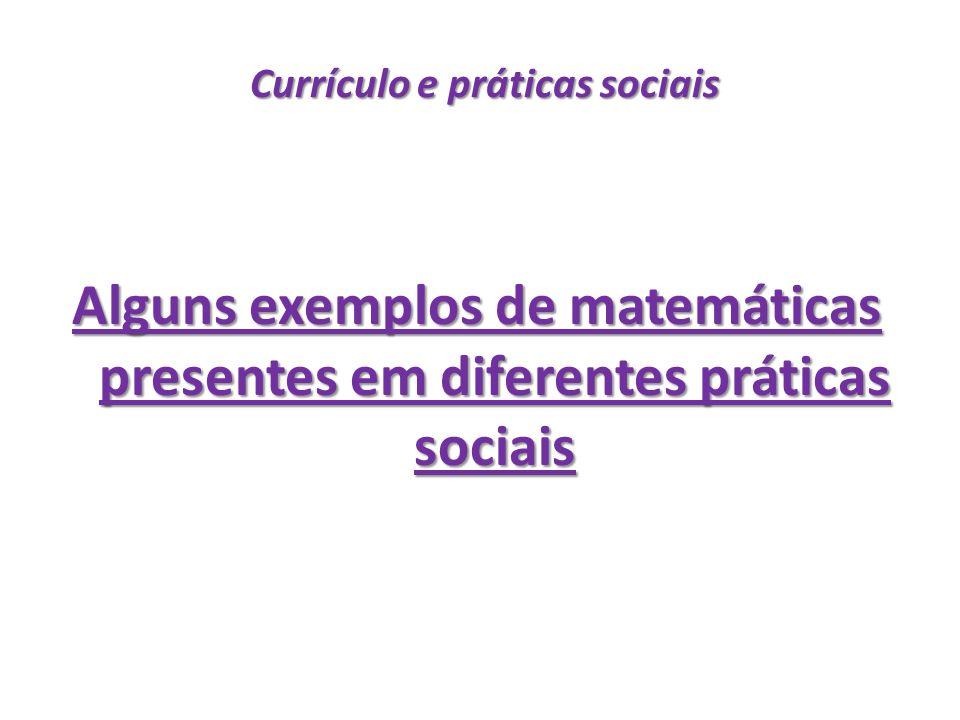 Currículo e práticas sociais Currículo e práticas sociais Alguns exemplos de matemáticas presentes em diferentes práticas sociais