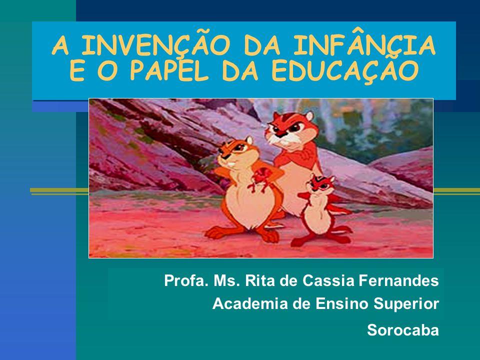 A INVENÇÃO DA INFÂNCIA E O PAPEL DA EDUCAÇÃO Profa. Ms. Rita de Cassia Fernandes Academia de Ensino Superior Sorocaba