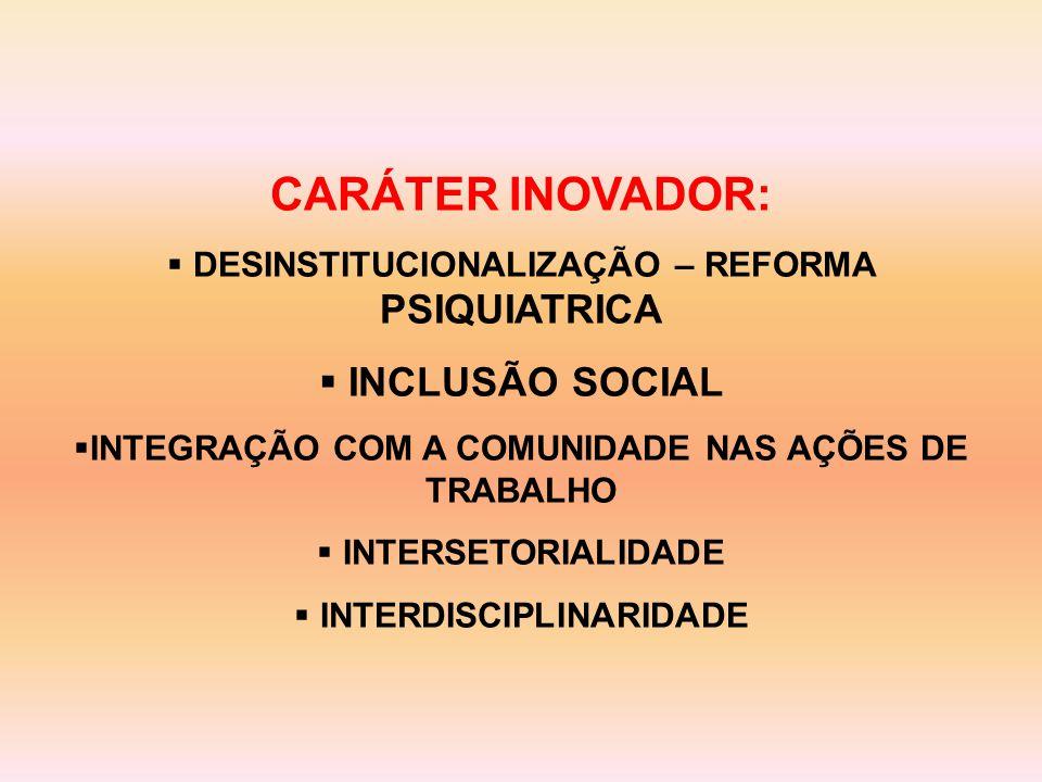 CARÁTER INOVADOR:  DESINSTITUCIONALIZAÇÃO – REFORMA PSIQUIATRICA  INCLUSÃO SOCIAL  INTEGRAÇÃO COM A COMUNIDADE NAS AÇÕES DE TRABALHO  INTERSETORIALIDADE  INTERDISCIPLINARIDADE