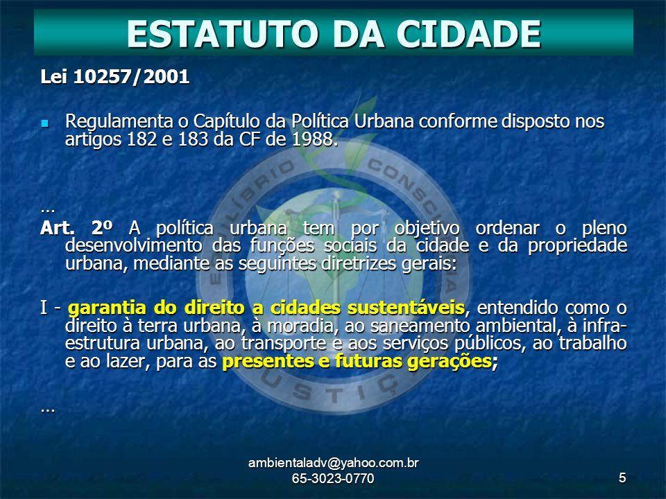 ambientaladv@yahoo.com.br 65-3023-07705 Lei 10257/2001 Regulamenta o Capítulo da Política Urbana conforme disposto nos artigos 182 e 183 da CF de 1988