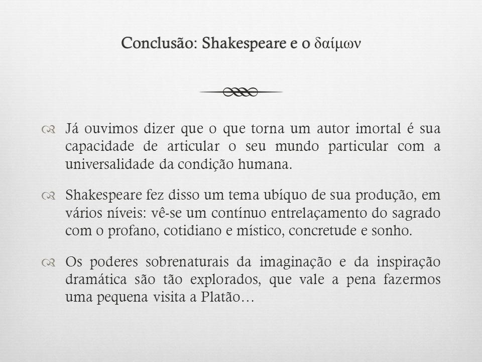 Conclusão: Shakespeare e o Conclusão: Shakespeare e o δαίμων  Já ouvimos dizer que o que torna um autor imortal é sua capacidade de articular o seu mundo particular com a universalidade da condição humana.