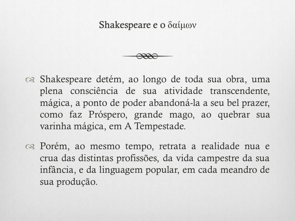 Shakespeare e o Shakespeare e o δαίμων  Shakespeare detém, ao longo de toda sua obra, uma plena consciência de sua atividade transcendente, mágica, a ponto de poder abandoná-la a seu bel prazer, como faz Próspero, grande mago, ao quebrar sua varinha mágica, em A Tempestade.