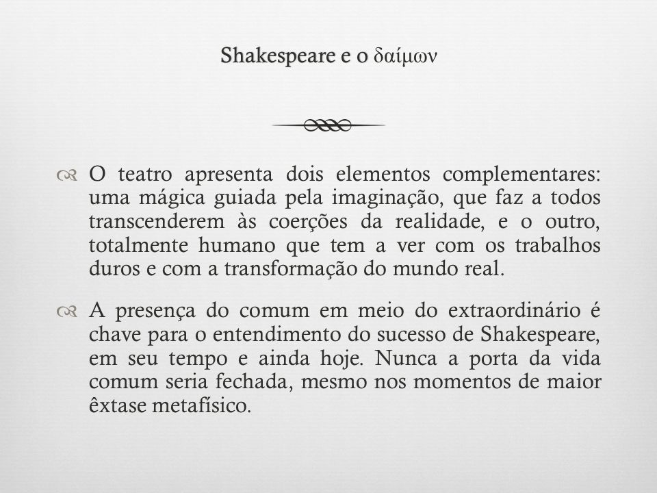 Shakespeare e o Shakespeare e o δαίμων  O teatro apresenta dois elementos complementares: uma mágica guiada pela imaginação, que faz a todos transcenderem às coerções da realidade, e o outro, totalmente humano que tem a ver com os trabalhos duros e com a transformação do mundo real.