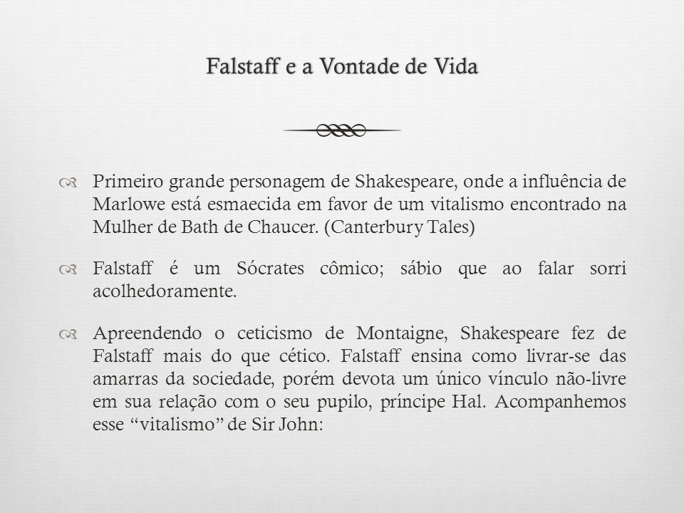 Falstaff e a Vontade de VidaFalstaff e a Vontade de Vida  Primeiro grande personagem de Shakespeare, onde a influência de Marlowe está esmaecida em favor de um vitalismo encontrado na Mulher de Bath de Chaucer.