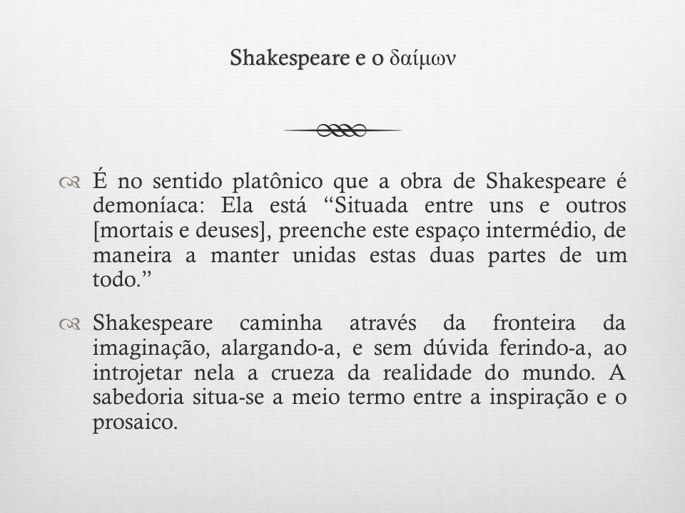 Shakespeare e o Shakespeare e o δαίμων  É no sentido platônico que a obra de Shakespeare é demoníaca: Ela está Situada entre uns e outros [mortais e deuses], preenche este espaço intermédio, de maneira a manter unidas estas duas partes de um todo.  Shakespeare caminha através da fronteira da imaginação, alargando-a, e sem dúvida ferindo-a, ao introjetar nela a crueza da realidade do mundo.
