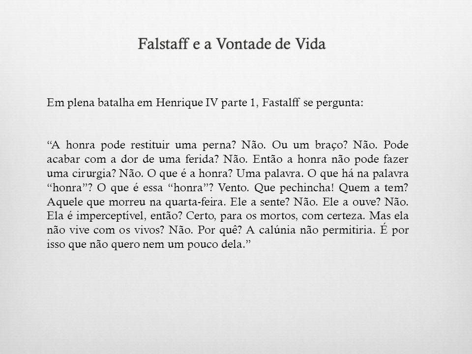 Falstaff e a Vontade de VidaFalstaff e a Vontade de Vida Em plena batalha em Henrique IV parte 1, Fastalff se pergunta: A honra pode restituir uma perna.