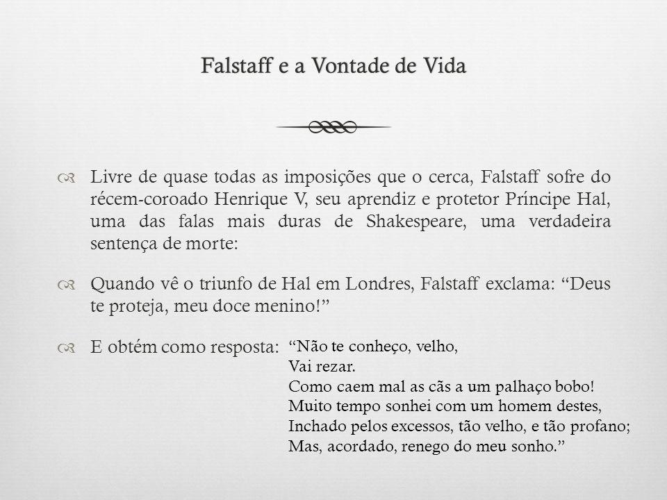 Falstaff e a Vontade de VidaFalstaff e a Vontade de Vida  Livre de quase todas as imposições que o cerca, Falstaff sofre do récem-coroado Henrique V, seu aprendiz e protetor Príncipe Hal, uma das falas mais duras de Shakespeare, uma verdadeira sentença de morte:  Quando vê o triunfo de Hal em Londres, Falstaff exclama: Deus te proteja, meu doce menino!  E obtém como resposta: Não te conheço, velho, Vai rezar.