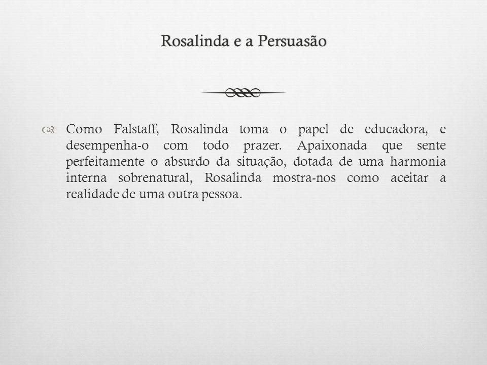 Rosalinda e a PersuasãoRosalinda e a Persuasão  Como Falstaff, Rosalinda toma o papel de educadora, e desempenha-o com todo prazer.