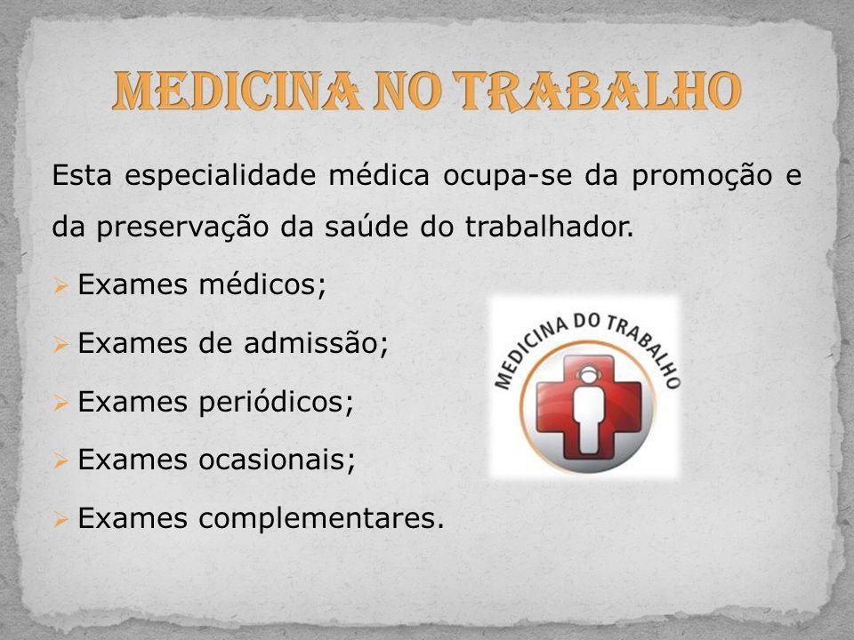 Esta especialidade médica ocupa-se da promoção e da preservação da saúde do trabalhador.  Exames médicos;  Exames de admissão;  Exames periódicos;