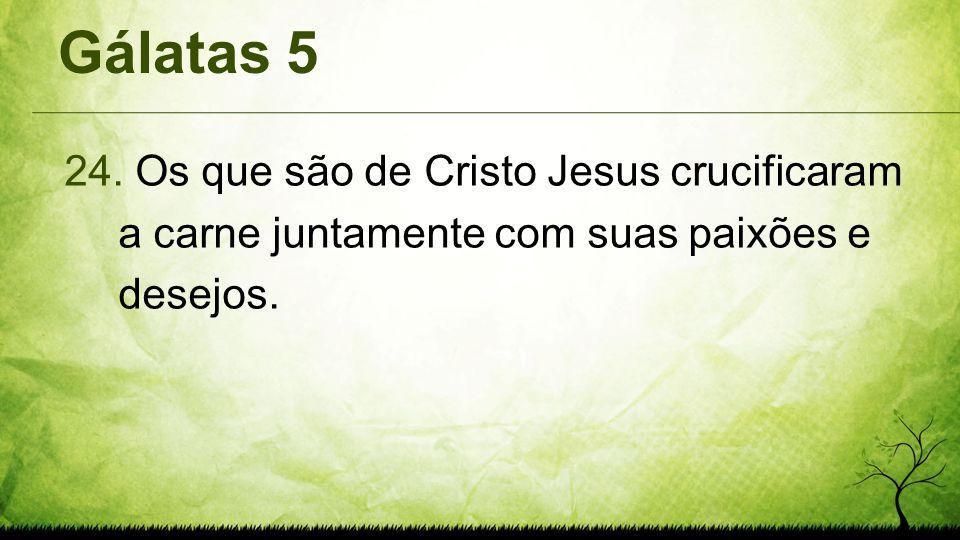 Gálatas 5 24. Os que são de Cristo Jesus crucificaram a carne juntamente com suas paixões e desejos.