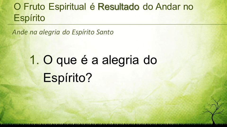 Resultado O Fruto Espiritual é Resultado do Andar no Espírito 1.O que é a alegria do Espírito? Ande na alegria do Espírito Santo