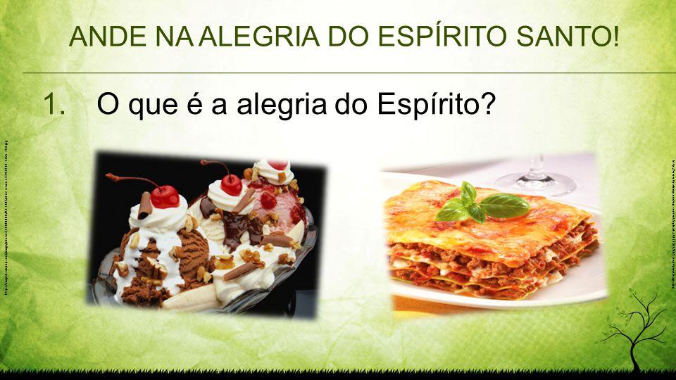 ANDE NA ALEGRIA DO ESPÍRITO SANTO! 1.O que é a alegria do Espírito? http://images6.fanpop.com/image/photos/33300000/ICE-CREAM-ice-cream-33393414-1366-