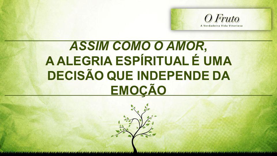 ASSIM COMO O AMOR, A ALEGRIA ESPÍRITUAL É UMA DECISÃO QUE INDEPENDE DA EMOÇÃO