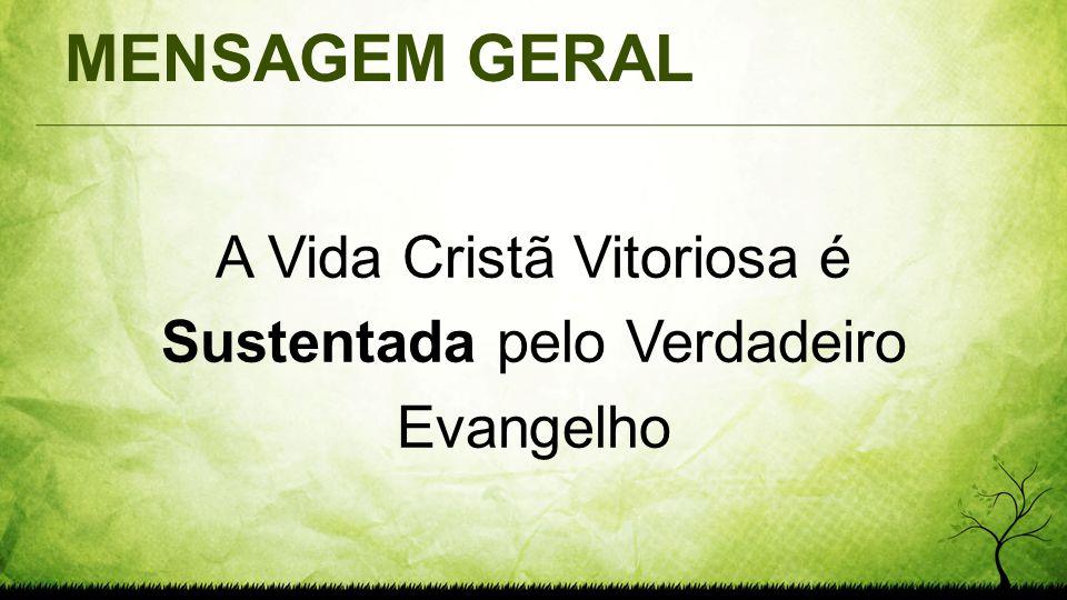 MENSAGEM GERAL A Vida Cristã Vitoriosa é Sustentada pelo Verdadeiro Evangelho