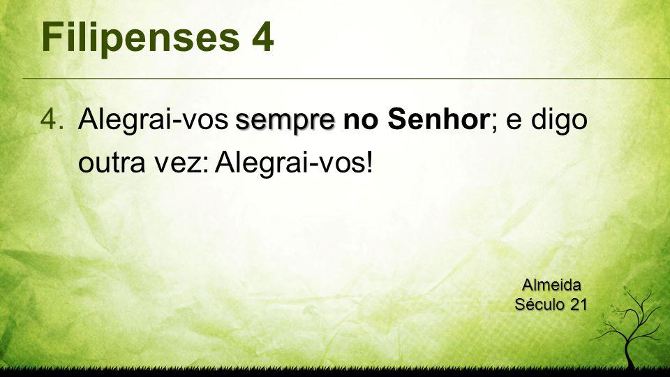 Filipenses 4 sempre 4.Alegrai-vos sempre no Senhor; e digo outra vez: Alegrai-vos! Almeida Século 21