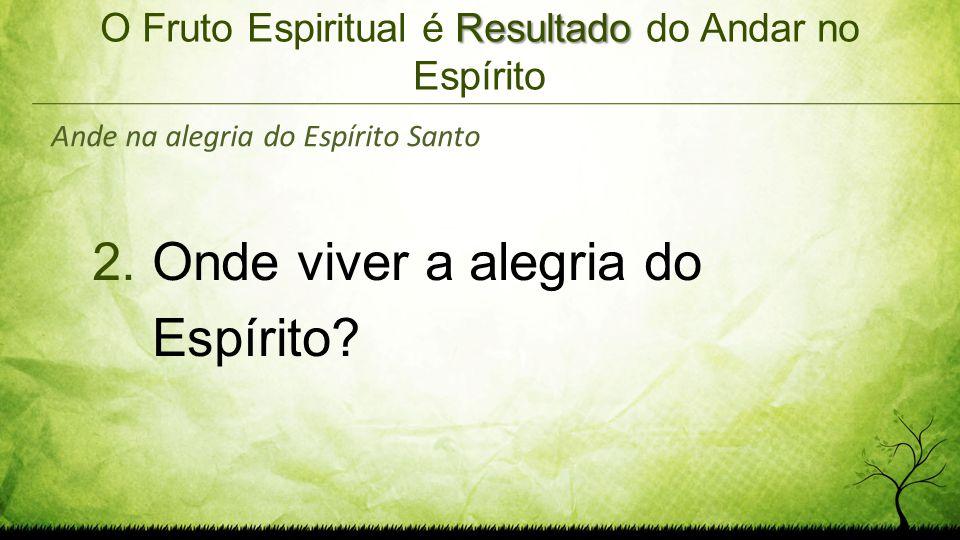 Resultado O Fruto Espiritual é Resultado do Andar no Espírito 2.Onde viver a alegria do Espírito? Ande na alegria do Espírito Santo