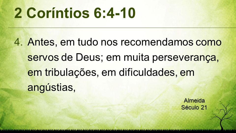 2 Coríntios 6:4-10 4.Antes, em tudo nos recomendamos como servos de Deus; em muita perseverança, em tribulações, em dificuldades, em angústias, Almeid