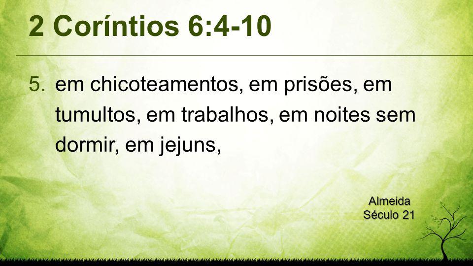 2 Coríntios 6:4-10 5.em chicoteamentos, em prisões, em tumultos, em trabalhos, em noites sem dormir, em jejuns, Almeida Século 21