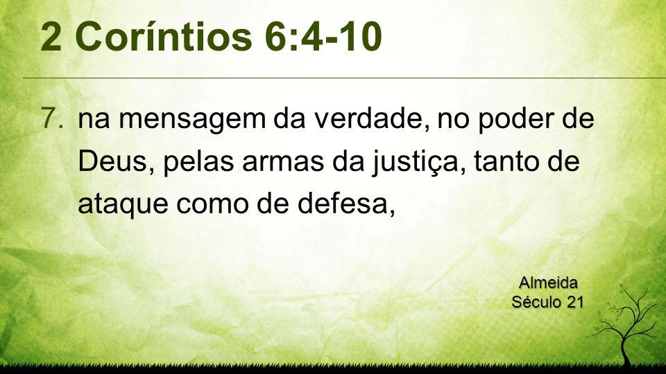 2 Coríntios 6:4-10 7.na mensagem da verdade, no poder de Deus, pelas armas da justiça, tanto de ataque como de defesa, Almeida Século 21
