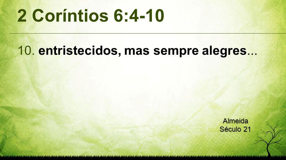 2 Coríntios 6:4-10 10. entristecidos, mas sempre alegres... Almeida Século 21