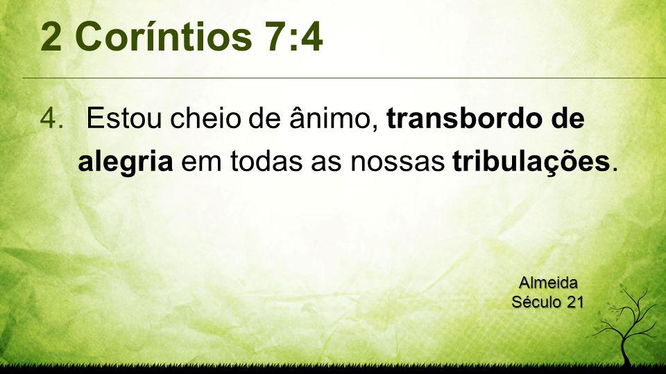 2 Coríntios 7:4 4. Estou cheio de ânimo, transbordo de alegria em todas as nossas tribulações. Almeida Século 21