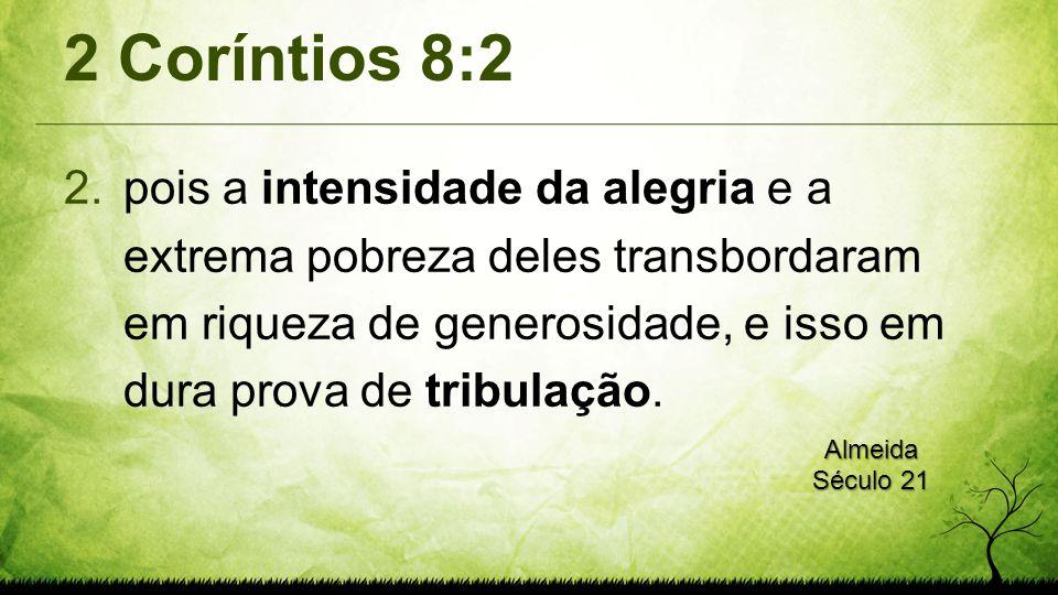 2 Coríntios 8:2 2.pois a intensidade da alegria e a extrema pobreza deles transbordaram em riqueza de generosidade, e isso em dura prova de tribulação