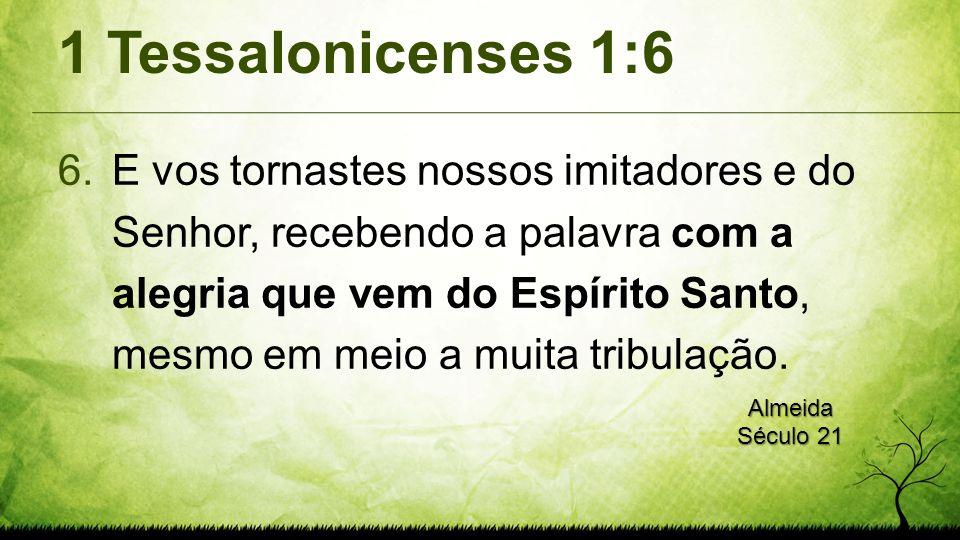 1 Tessalonicenses 1:6 6.E vos tornastes nossos imitadores e do Senhor, recebendo a palavra com a alegria que vem do Espírito Santo, mesmo em meio a muita tribulação.