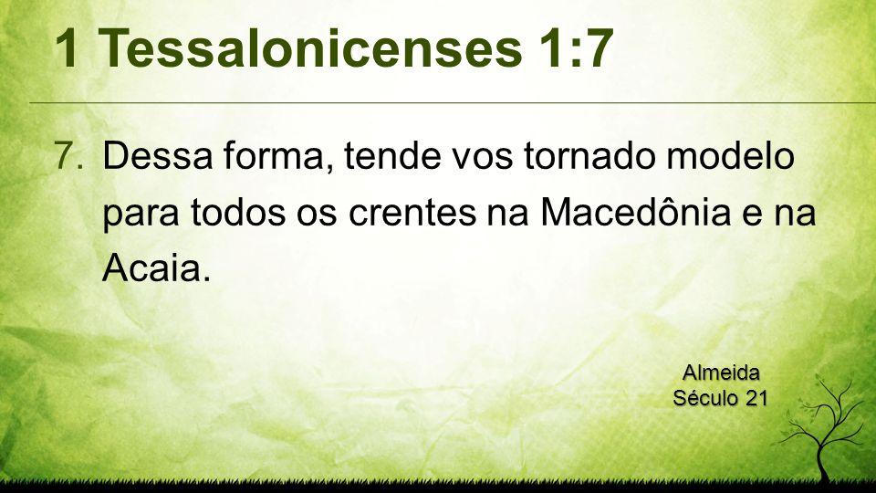 1 Tessalonicenses 1:7 7.Dessa forma, tende vos tornado modelo para todos os crentes na Macedônia e na Acaia. Almeida Século 21