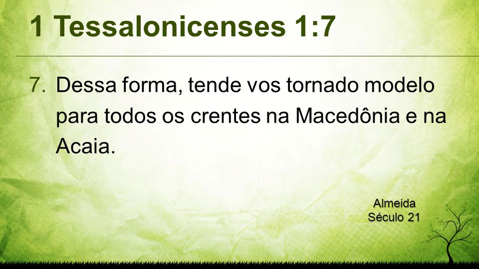 1 Tessalonicenses 1:7 7.Dessa forma, tende vos tornado modelo para todos os crentes na Macedônia e na Acaia.