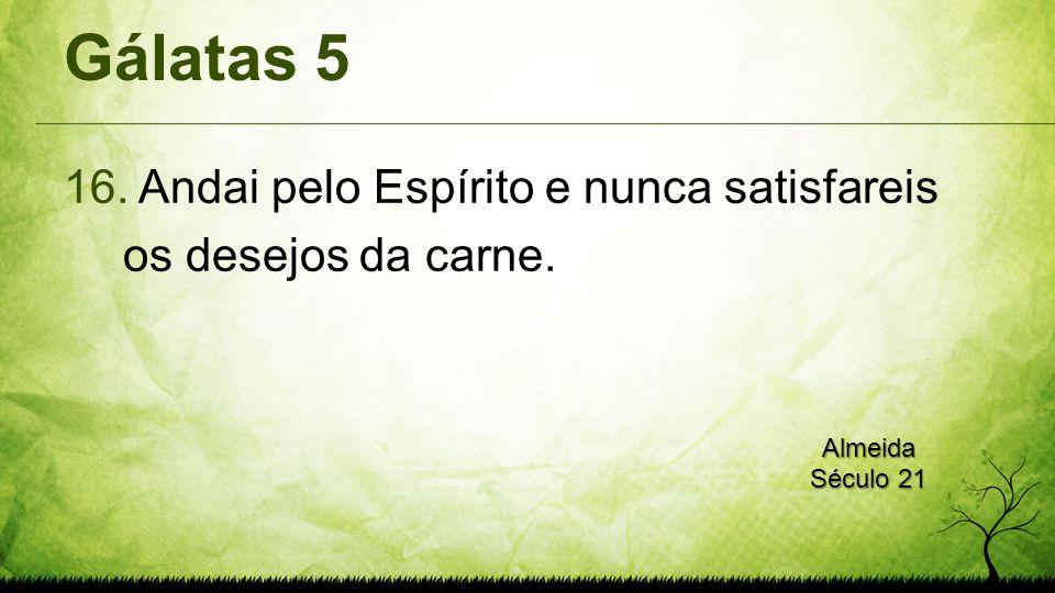 Gálatas 5 16. Andai pelo Espírito e nunca satisfareis os desejos da carne. Almeida Século 21