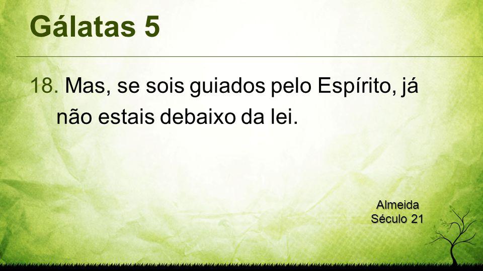 Gálatas 5 18. Mas, se sois guiados pelo Espírito, já não estais debaixo da lei. Almeida Século 21