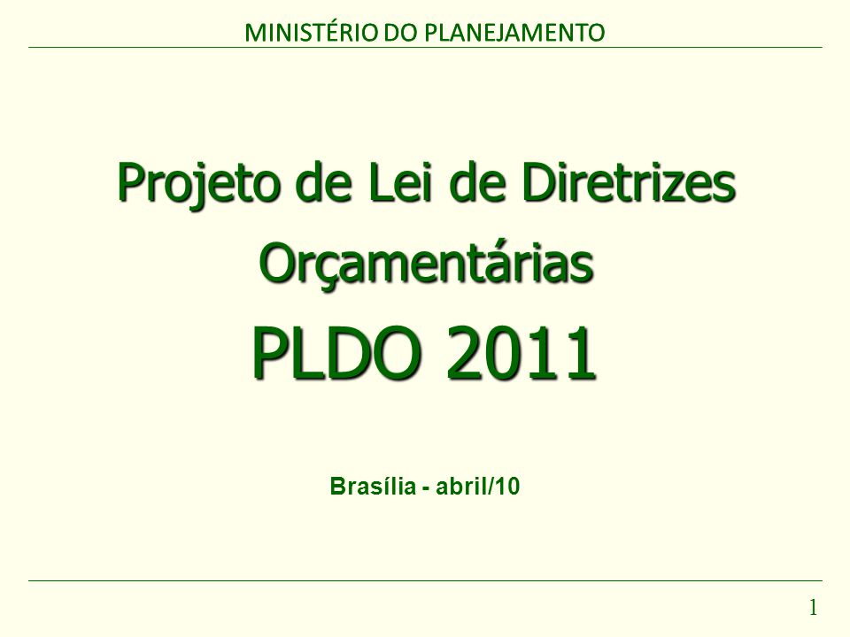 MINISTÉRIO DO PLANEJAMENTO 1 Projeto de Lei de Diretrizes Orçamentárias PLDO 2011 MINISTÉRIO DO PLANEJAMENTO Brasília - abril/10