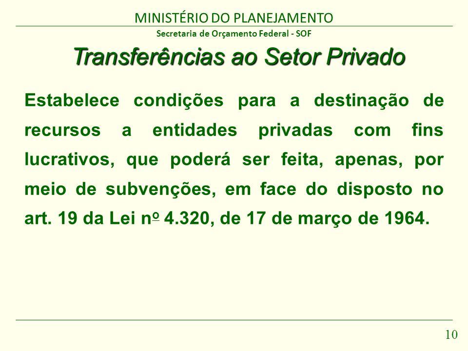 MINISTÉRIO DO PLANEJAMENTO 10 Secretaria de Orçamento Federal - SOF Transferências ao Setor Privado Estabelece condições para a destinação de recursos