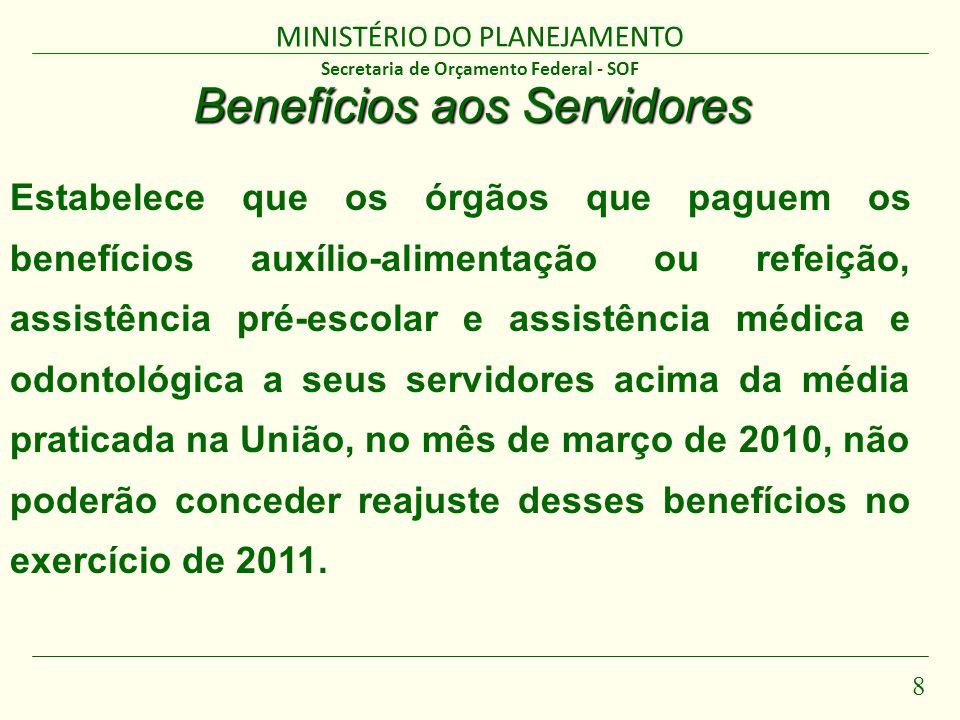 MINISTÉRIO DO PLANEJAMENTO 8 Secretaria de Orçamento Federal - SOF Benefícios aos Servidores Estabelece que os órgãos que paguem os benefícios auxílio-alimentação ou refeição, assistência pré-escolar e assistência médica e odontológica a seus servidores acima da média praticada na União, no mês de março de 2010, não poderão conceder reajuste desses benefícios no exercício de 2011.