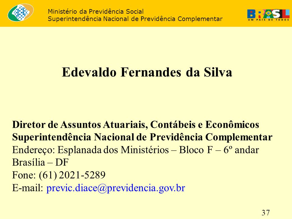 37 Edevaldo Fernandes da Silva Diretor de Assuntos Atuariais, Contábeis e Econômicos Superintendência Nacional de Previdência Complementar Endereço: E