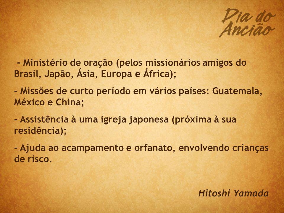 - Ministério de oração (pelos missionários amigos do Brasil, Japão, Ásia, Europa e África); - Missões de curto período em vários países: Guatemala, México e China; - Assistência à uma igreja japonesa (próxima à sua residência); - Ajuda ao acampamento e orfanato, envolvendo crianças de risco.